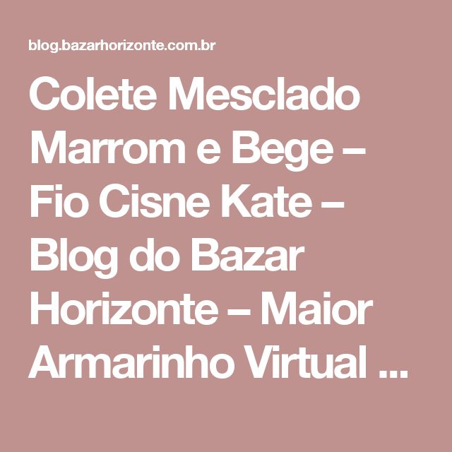 Colete Mesclado Marrom e Bege – Fio Cisne Kate – Blog do Bazar Horizonte – Maior Armarinho Virtual do Brasil