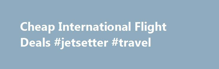 Cheap International Flight Deals #jetsetter #travel http://travel.remmont.com/cheap-international-flight-deals-jetsetter-travel/  #book airline tickets online # Recent Searches Cheap International Flights Booking Yatra is one of the leading Online Travel Agencies (OTAs) in India, takes care of all your travel needs. From cheap international flights and hotel reservations to ingeniously designed holiday packages, people can find all sort of services related to travel at Yatra.com. The […]The…