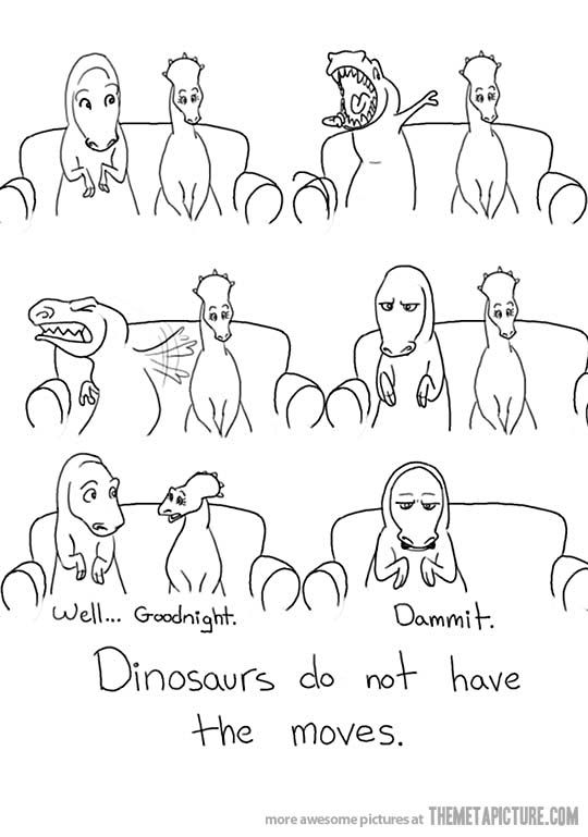 Dinosaurs do not have the moves.