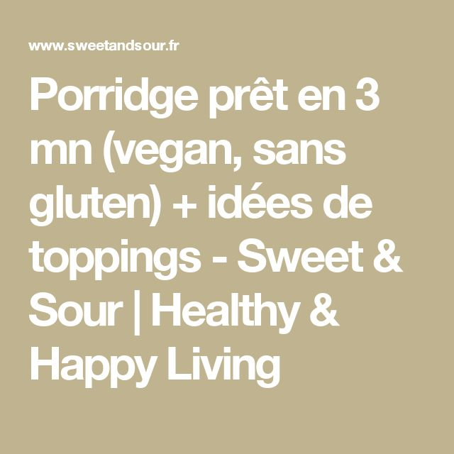 Porridge prêt en 3 mn (vegan, sans gluten) + idées de toppings - Sweet & Sour | Healthy & Happy Living