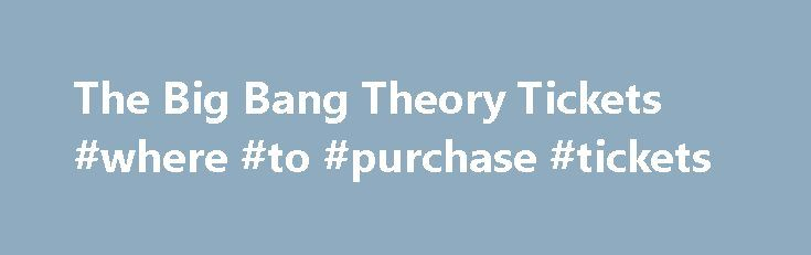 The Big Bang Theory Tickets #where #to #purchase #tickets http://tickets.remmont.com/the-big-bang-theory-tickets-where-to-purchase-tickets/  Tickets The Big Bang Theory is in production. The Big Bang Theory is recorded at Warner Bros. Studios in Burbank, California. You must be at least eighteen years old to (...Read More)
