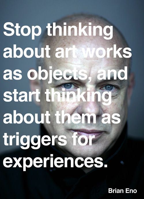 "Brian Eno on art as a technology of experience. ""Stop thinking about art works as objects, and start thinking about them as triggers for experiences... That solves a lot of problems ... Art is something that happens, a process, not a quality, and all sorts of things can make it happen ... [W]hat makes a work of art 'good' for you is not something that is already 'inside' it, but something that happens inside you ..."""
