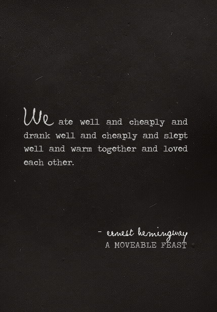 """We ate well and cheaply and drank well and cheaply and slept and warm together and loved each other."" - ernest hemmingway"