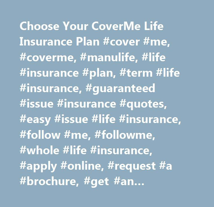 Choose Your CoverMe Life Insurance Plan #cover #me, #coverme, #manulife, #life #insurance #plan, #term #life #insurance, #guaranteed #issue #insurance #quotes, #easy #issue #life #insurance, #follow #me, #followme, #whole #life #insurance, #apply #online, #request #a #brochure, #get #an #insurance #quote, #manufacturers #life #insurance #company…