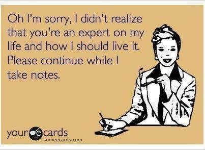 Oh I'm sorry, I didn't realize that you are an expert on my life and how I should live it. Please continue while I take notes.
