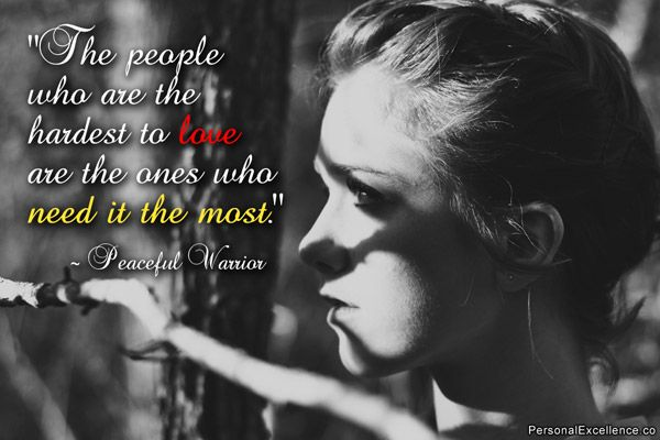"""Inspirational Quote: """"The people who are the hardest to love are the ones who need it the most."""" ~ Peaceful Warrior"""