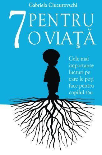 7 Pentru o viata: Cele mai importante lucruri pe care le poti face pentru copilul tau by Gabriela Ciucurovschi et al., http://www.amazon.co.uk/dp/6069334949/ref=cm_sw_r_pi_dp_52OTtb1HR7QTN