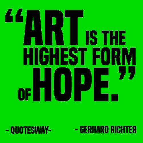 """""""Art is the highest form of hope."""" ~Gerhard Richter"""