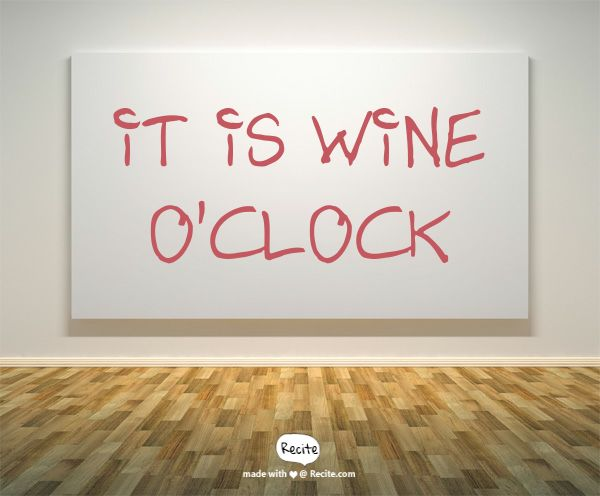 It is wine o'clock - Quote From Recite.com #RECITE #QUOTE