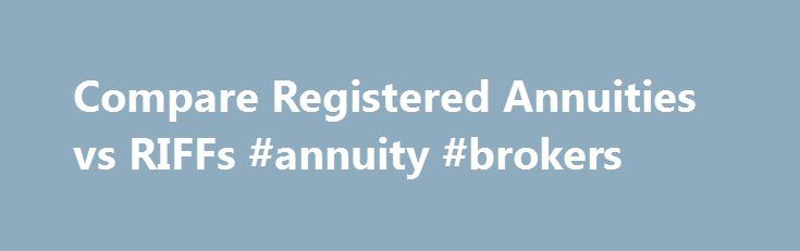 Compare Registered Annuities vs RIFFs #annuity #brokers http://new-jersey.remmont.com/compare-registered-annuities-vs-riffs-annuity-brokers/  # Annuities vs RRIFs This page compares two types of retirement income plans, registered life annuity and Registered Retirement Income Fund [RRIF]. A registered life annuity can only be purchased through a licensed life insurance person representing a Canadian Life Insurance Company, while a RRIF can be purchased through either an insurance company or…