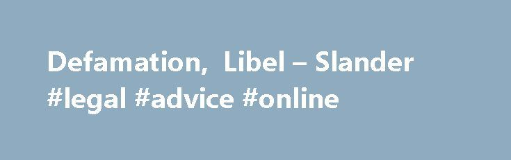 Defamation, Libel – Slander #legal #advice #online http://laws.nef2.com/2017/04/27/defamation-libel-slander-legal-advice-online/  #slander laws # Defamation, Libel Slander Defamation is an area of law that provides a civil remedy when someone's words end up causing harm to your reputation or your livelihood. Libel is a written or published defamatory statement, while slander is defamation that is spoken by the defendant. In this section, we'll explain what you need to prove if you're…