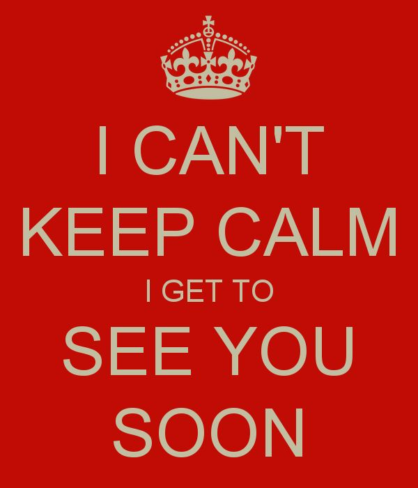 see you soon | CAN'T KEEP CALM I GET TO SEE YOU SOON