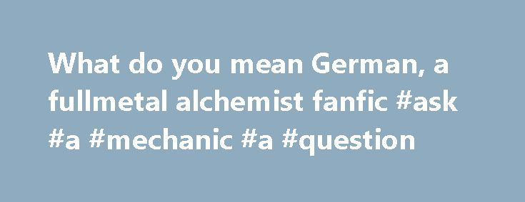 """What do you mean German, a fullmetal alchemist fanfic #ask #a #mechanic #a #question http://ask.remmont.com/what-do-you-mean-german-a-fullmetal-alchemist-fanfic-ask-a-mechanic-a-question/  #ask jeezes # What do you mean German. By Skop and Leon Disclaimer-FMA and Final Fantasy X-2 doesn't belong to me! Chapter one-""""Two losers and a circle"""" The ending them to """"full metal alchemist: boomed through the TV speakers signaling…Continue Reading"""
