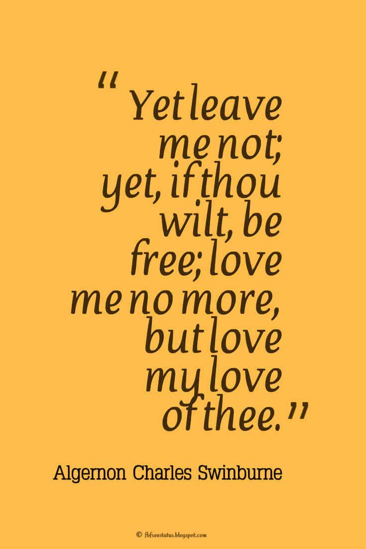 Yet leave me not; yet, if thou wilt, be free; love me no more, but love my love of thee. ― Algernon Charles Swinburne, quotes about heartbroken