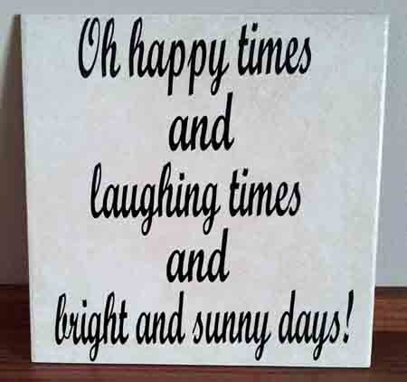 """""""Oh Happy Times and Laughing Times and Bright and Sunny Days"""" Quote on a Plaque using Glossy Calendared Vinyl!"""