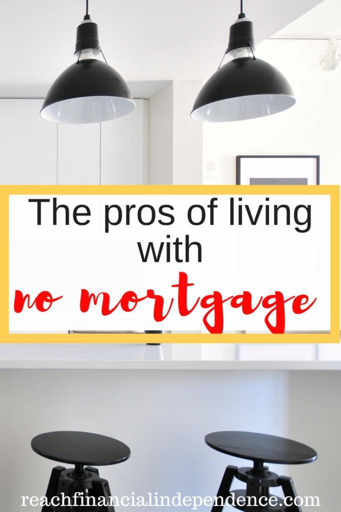 The pros of living with no mortgage. The pros of living with no mortgage. Let's not digress. Having no mortgage gave me peace of mind for those 10 years and yes, you can live with no mortgage too!