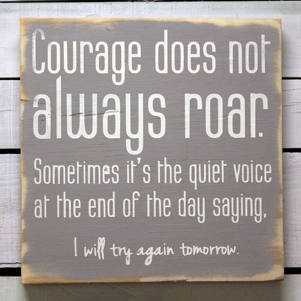 Courage does not always roar. Sometimes it's the quiet voice at the end of the day saying, 'I will try again tomorrow.'