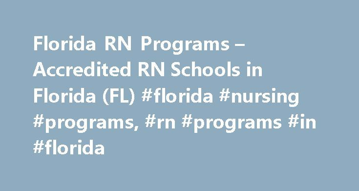 Florida RN Programs – Accredited RN Schools in Florida (FL) #florida #nursing #programs, #rn #programs #in #florida http://tennessee.remmont.com/florida-rn-programs-accredited-rn-schools-in-florida-fl-florida-nursing-programs-rn-programs-in-florida/  # Florida RN Programs Becoming a Registered Nurse in Florida In order to become a Registered Nurse (RN) in the state of Florida you must complete a state approved Florida RN program. There are over 100 state approved programs in the state of…