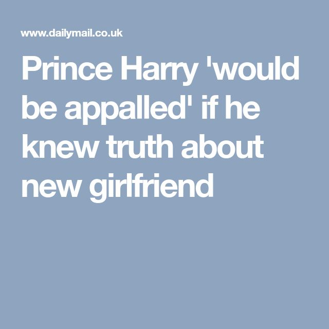 Prince Harry 'would be appalled' if he knew truth about new girlfriend