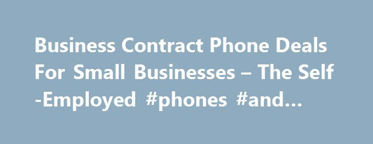 Business Contract Phone Deals For Small Businesses – The Self-Employed #phones #and #prices http://mobile.remmont.com/business-contract-phone-deals-for-small-businesses-the-self-employed-phones-and-prices/  Cheap Mobile Phone Contract For Small Business Owners and The Self-Employed A re You On The Right Mobile Phone Contract Plan? A business contract phone is a mobile phone contract designed for small and medium size businesses and self-employed people. A business phone contract can be taken…