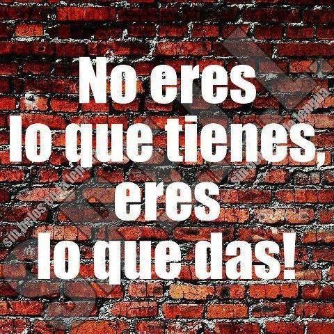 No eres lo que tienes, eres lo que das! #frases