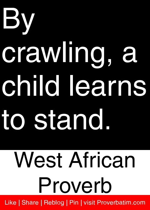 By crawling, a child learns to stand. - West African Proverb #proverbs #quotes