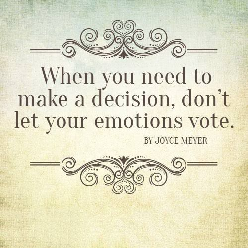 When you need to make a decision, don't let your emotions vote. -Joyce Meyer