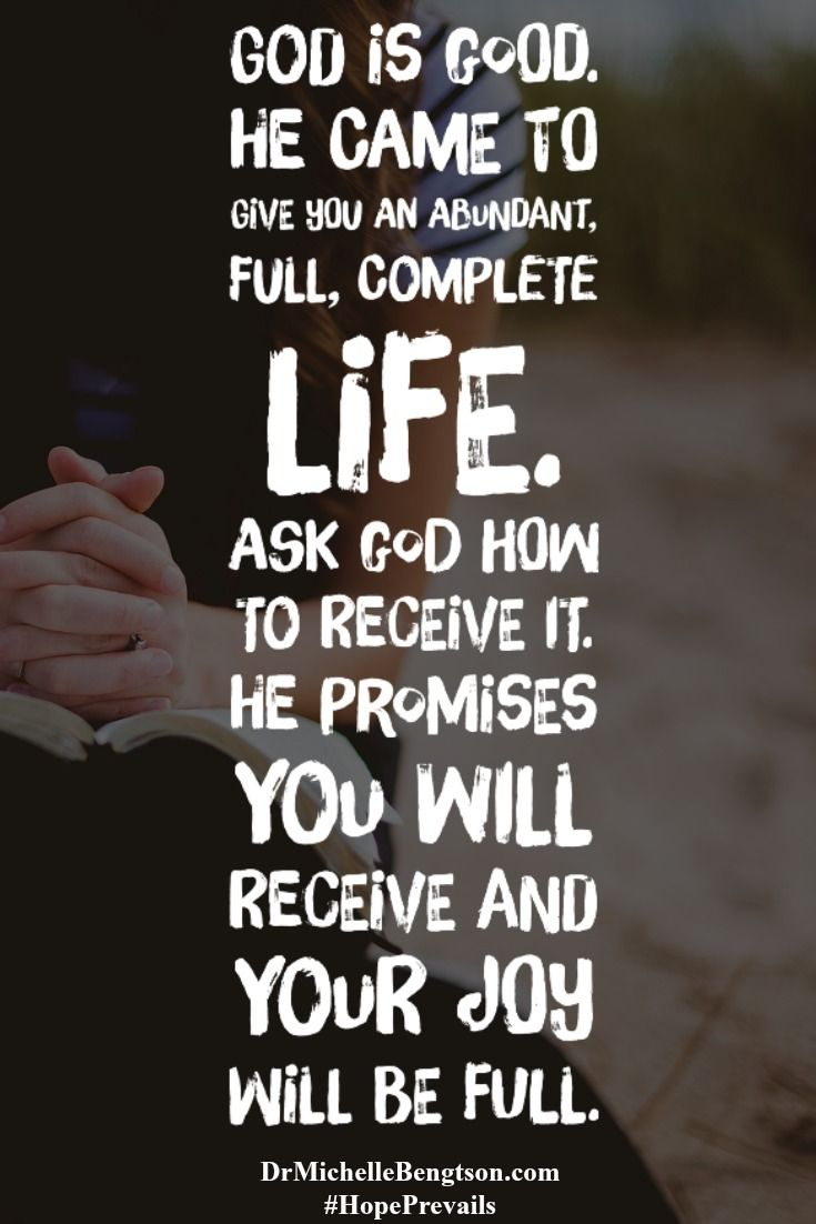 """God is good. He came to give you an abundant, full, complete life. Ask Him how to receive it. He promises you will receive and your joy will be full. Bible Verse reference is John 10:10. Dr. Michelle Bengtson from the book, """"Hope Prevails: Insights from a Doctor's Personal Journey Through Depression."""""""