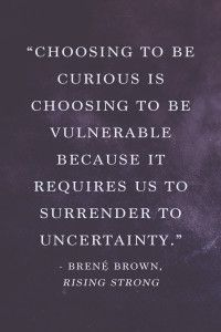 """Choosing to be curious is choosing to be vulnerable because it requires us to surrender to uncertainty."" - Brené Brown, Rising Strong"