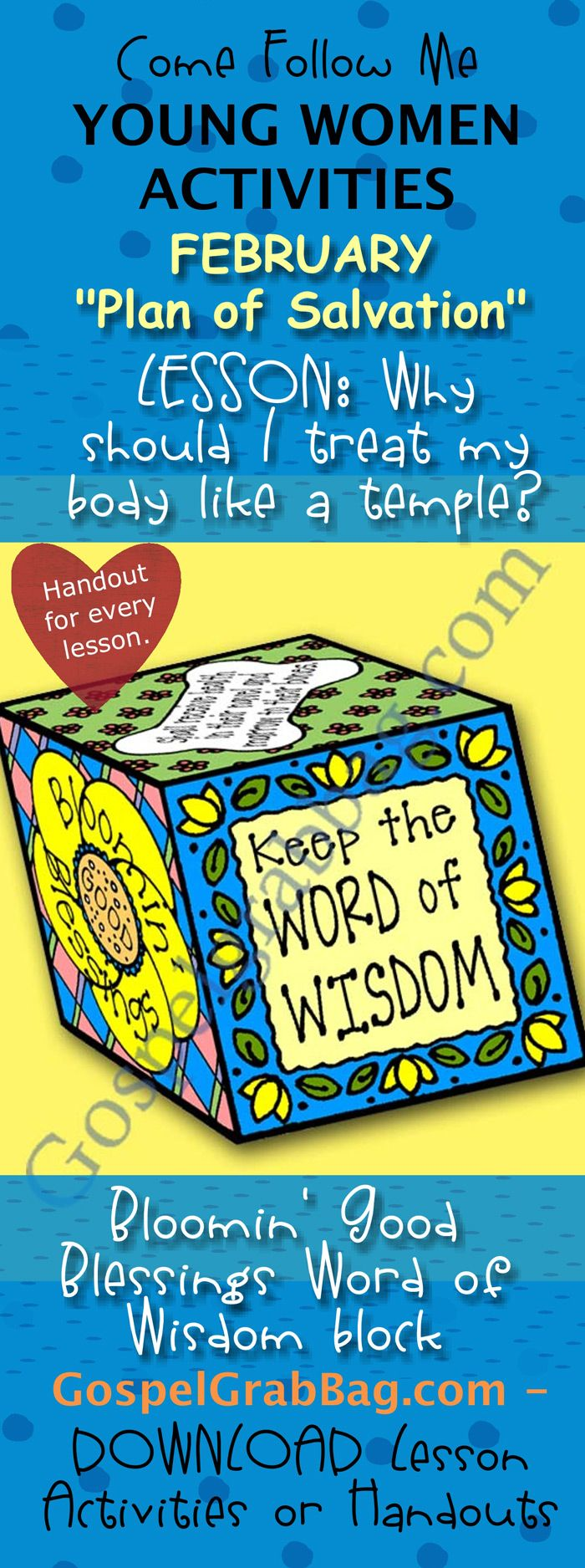 BODY IS A TEMPLE – WORD OF WISDOM: Come Follow Me – LDS Young Women Activities, February Theme: The Plan of Salvation, Lesson Topic #7: Why should I treat my body like a temple? handout for every lesson, ACTIVITY: Bloomin' Good Blessings Word of Wisdom block, Gospel grab bag – handouts to download from gospelgrabbag.com
