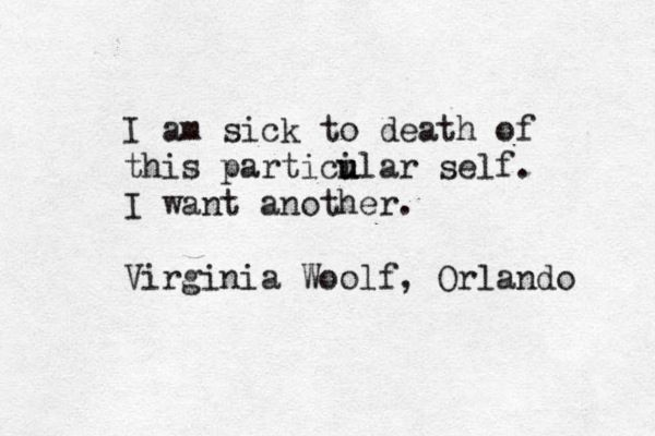 """I am sick to death of this particular self. I want another."" —Virginia Woolf, 'Orlando'"