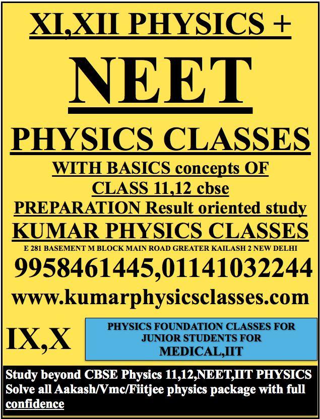 XI,XII PHYSICS + NEET  PHYSICS CLASSES  WITH BASICS concepts OF CLASS 11,12 cbse PREPARATION Result oriented study KUMAR PHYSICS CLASSES E 281 BASEMENT M BLOCK MAIN ROAD GREATER KAILASH 2 NEW DELHI  9958461445,01141032244 www.kumarphysicsclasses.com