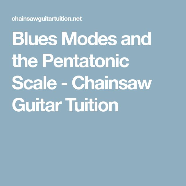 Blues Modes and the Pentatonic Scale - Chainsaw Guitar Tuition