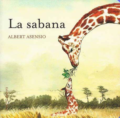 La sabana / Albert Asensio. Las ardillas viven en el bosque, las ballenas en el mar, los chimpancés viven en la selva, las jirafas en la sabana... ¿Sabes qué otros animales viven en cada lugar? En esta colección descubrirás a los animales en su entorno natural y familiar.