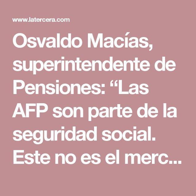 """Osvaldo Macías, superintendente de Pensiones: """"Las AFP son parte de la seguridad social. Este no es el mercado de las papas"""" - LA TERCERA"""