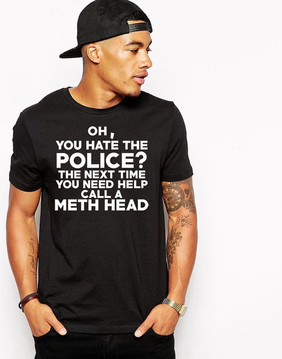 Oh You Hate The Police Call A Meth Head T-Shirt - 100% cotton - Unisex crew neck - Fit is true to size