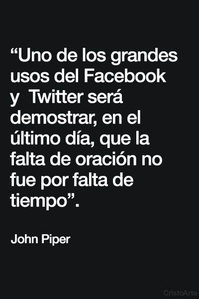 """""""Uno de los grandes usos del Facebook y Twitter será demostrar, en el último día, que la falta de oración no fue por falta de tiempo"""" - John Piper."""