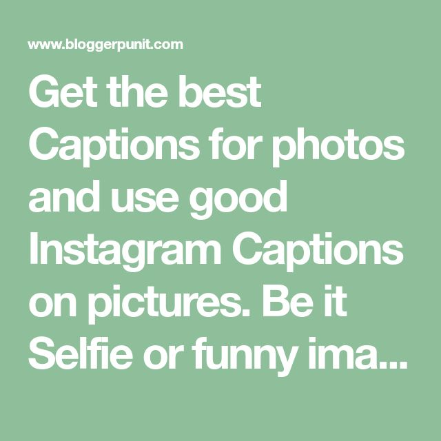 Get the best Captions for photos and use good Instagram Captions on pictures. Be it Selfie or funny images, you can use these captions for all