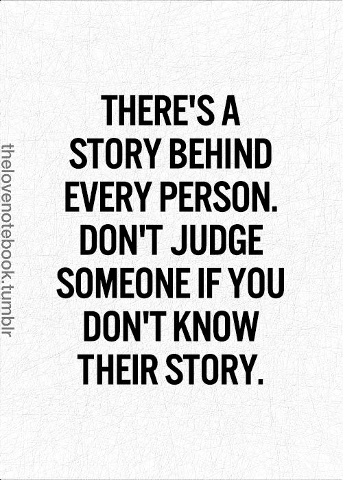 There's a story behind every person. Don't judge someone if you don't know their story.