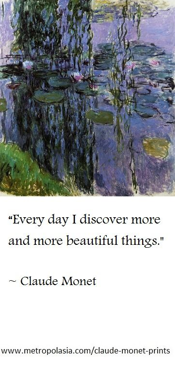 """Every day I discover more and more beautiful things. "" (Claude Monet)"