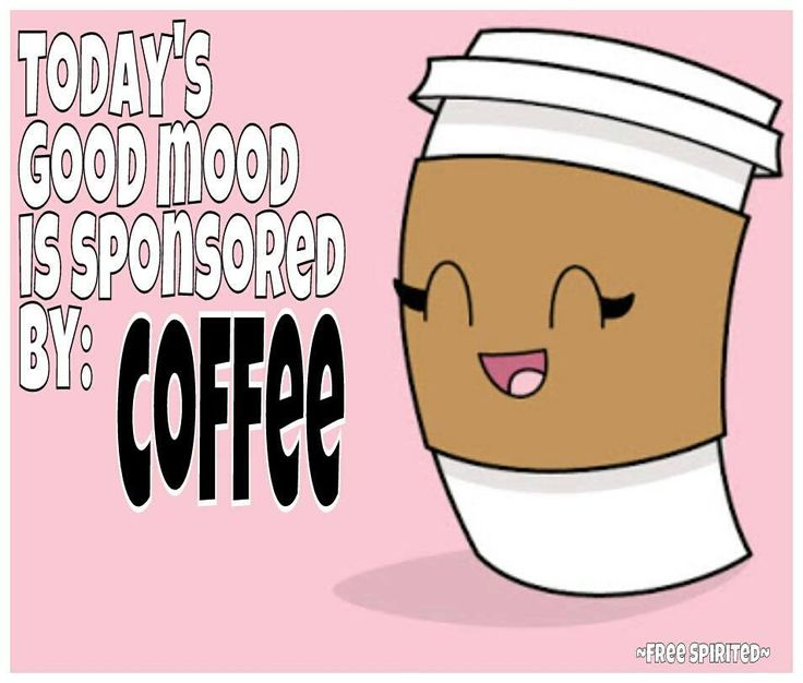 Today's good mood is sponsored by coffee