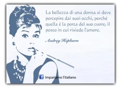 La bellezza di una donna si deve percepire dai suoi occhi, perché quella è la porta del suo cuore, il posto in cui risiede l'amore. Audrey Hepburn