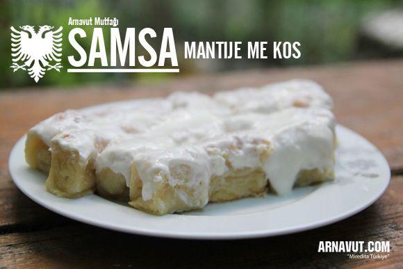 Samsa (mantija me kos), yoğurtlu sarımsaklı olarak yapılan mantı biçiminde bir Arnavut Böreğidir.  İçi boş olarak yapılan mantının üzerine sarımsaklı yoğurt konulmasıyla hazırlanır.  Her ne kadar çok basit ve malzemesi az gibi görünse de samsa, Arnavut Böreklerinin önemli lezzetlerinden biridir. Zaten Arnavut mutfağının en önemli özelliğidir; az malzeme, mükkemmel tadlar…