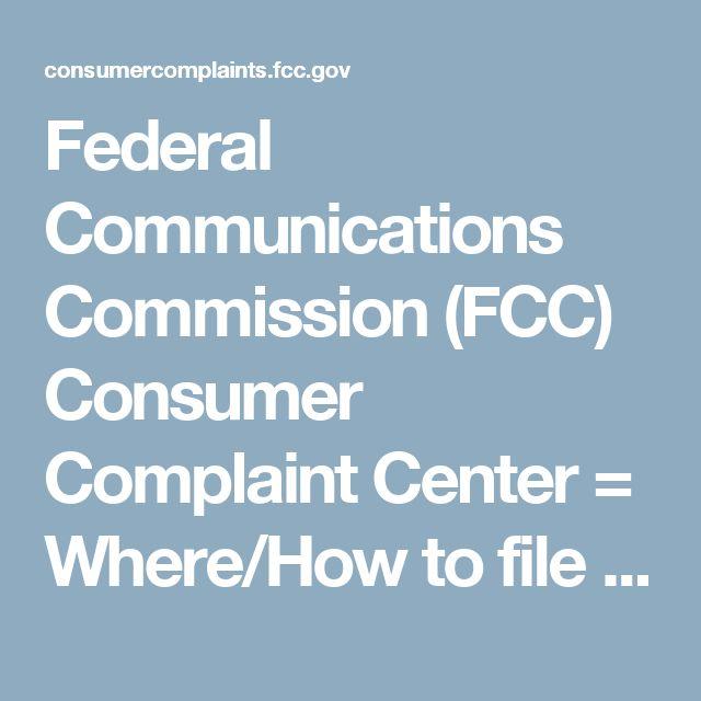 Federal Communications Commission (FCC) Consumer Complaint Center = Where/How to file complaint re: TV, phone, internet, etc.