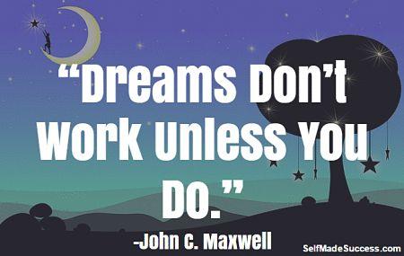 """Dreams don't work unless you do."" john c. maxwell http://selfmadesuccess.com/dreams-dont-work-unless-you-do-john-c-maxwell/ #quotes #quote #inspiration"