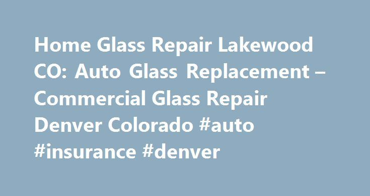 Home Glass Repair Lakewood CO: Auto Glass Replacement – Commercial Glass Repair Denver Colorado #auto #insurance #denver http://anchorage.remmont.com/home-glass-repair-lakewood-co-auto-glass-replacement-commercial-glass-repair-denver-colorado-auto-insurance-denver/  # Auto Glass – Residential Windows and – Commercial Glass Replacement Denver – Arvada – Littleton – Golden and Lakewood, Colorado Discount Auto Glass is a full mobile service provider for Automobile, Commercial, and Residential…