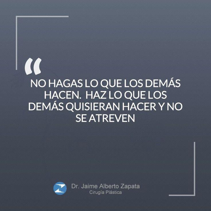 """""""No hagas lo que los demás hacen. Haz lo que los demás quisieran hacer y no se atreven""""  Dr. Jaime Alberto Zapata - Cirujano Plástico"""