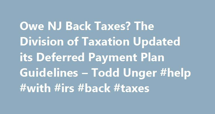 Owe NJ Back Taxes? The Division of Taxation Updated its Deferred Payment Plan Guidelines – Todd Unger #help #with #irs #back #taxes http://connecticut.nef2.com/owe-nj-back-taxes-the-division-of-taxation-updated-its-deferred-payment-plan-guidelines-todd-unger-help-with-irs-back-taxes/  # Owe NJ Back Taxes? The Division of Taxation Updated its Deferred Payment Plan Guidelines The Division of Taxation updated its guidelines regarding tax payment plans. To be granted an installment agreement…