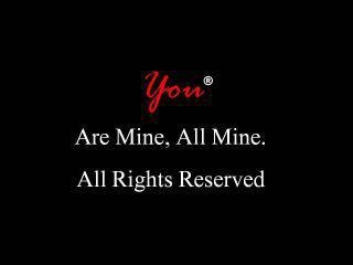 You.... Are mine.... All mine.... All Rights Reserved