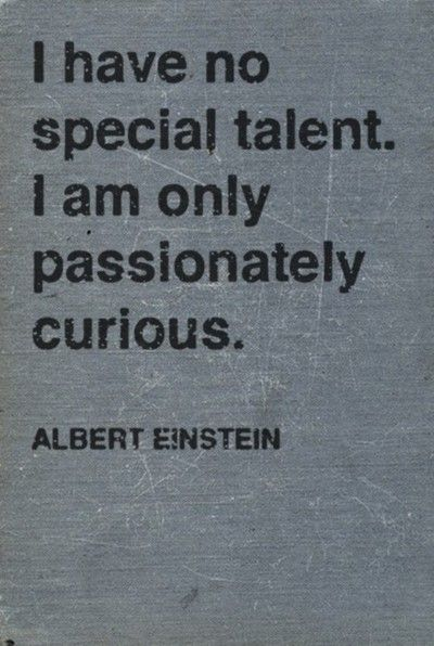 I have no special talent. I am only passionately curious. - Albert Einstein